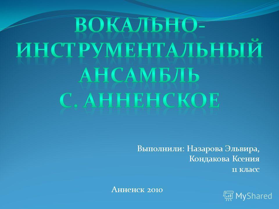 Выполнили: Назарова Эльвира, Кондакова Ксения 11 класс Анненск 2010