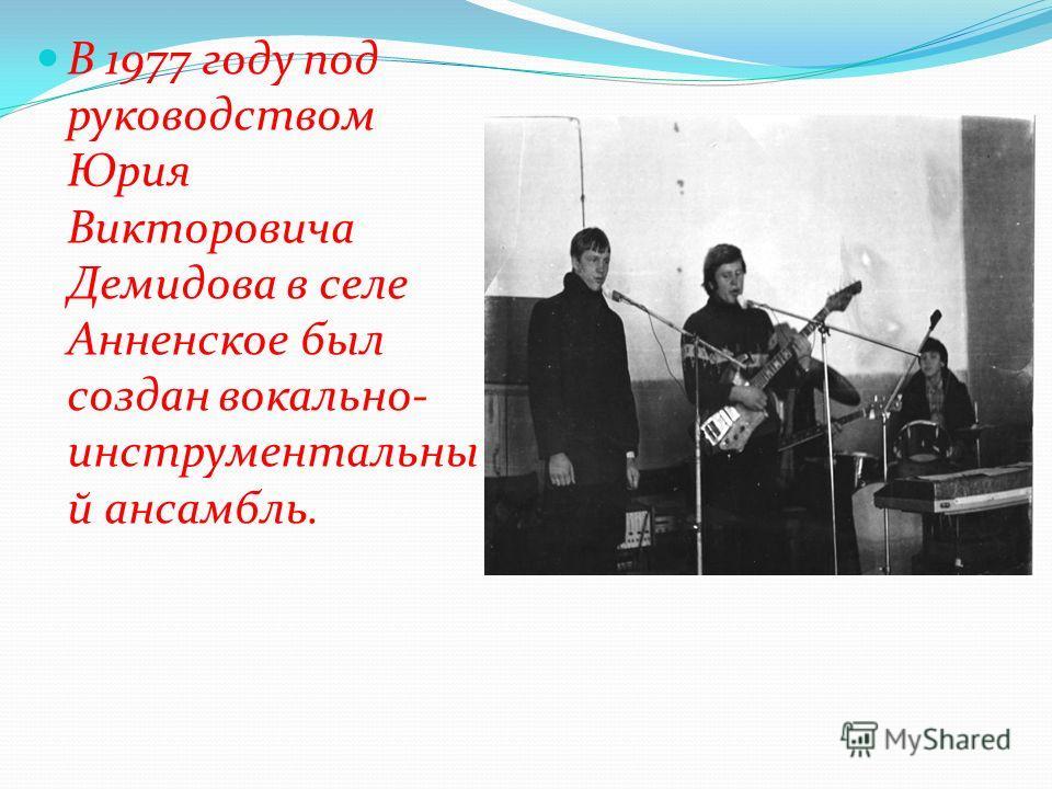 В 1977 году под руководством Юрия Викторовича Демидова в селе Анненское был создан вокально- инструментальны й ансамбль.