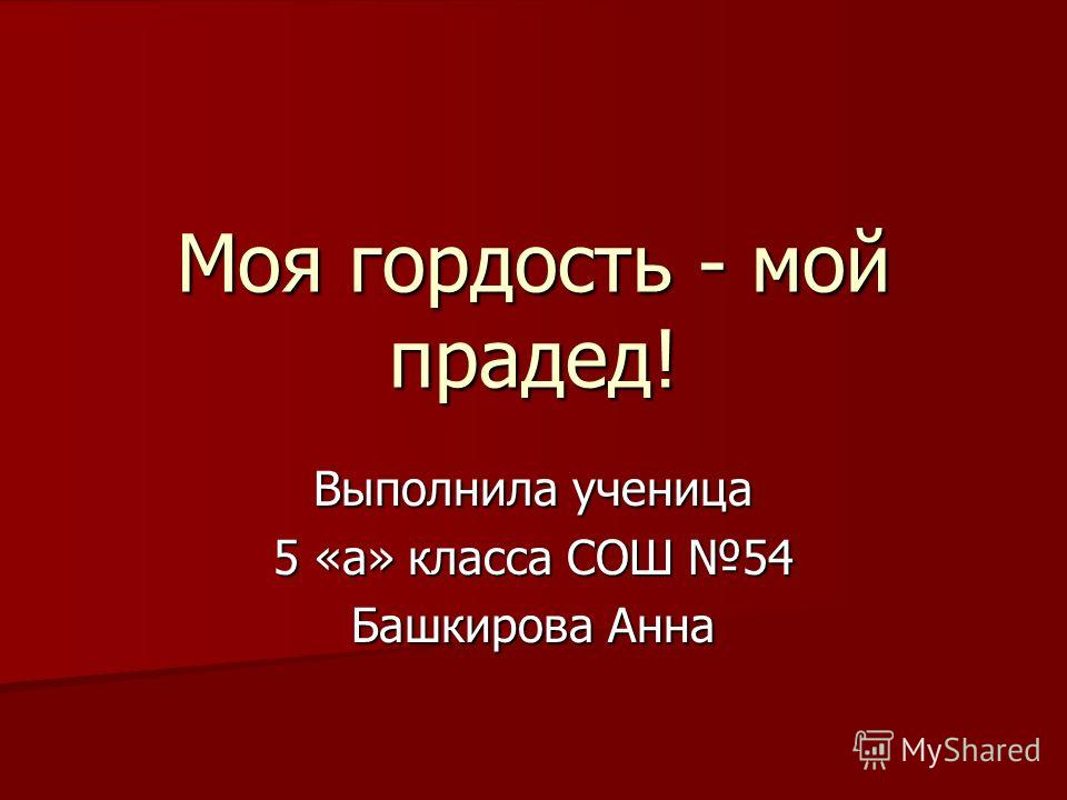 Моя гордость - мой прадед! Выполнила ученица 5 «а» класса СОШ 54 Башкирова Анна