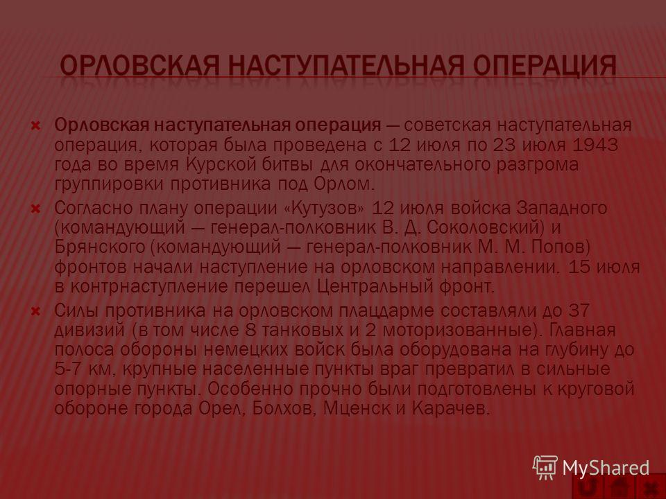 Орловская наступательная операция советская наступательная операция, которая была проведена с 12 июля по 23 июля 1943 года во время Курской битвы для окончательного разгрома группировки противника под Орлом. Согласно плану операции «Кутузов» 12 июля
