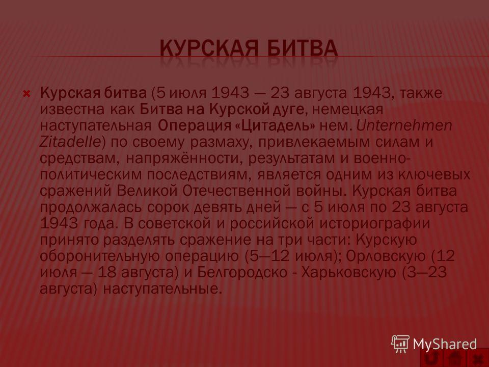 Курская битва (5 июля 1943 23 августа 1943, также известна как Битва на Курской дуге, немецкая наступательная Операция «Цитадель» нем. Unternehmen Zitadelle) по своему размаху, привлекаемым силам и средствам, напряжённости, результатам и военно- поли