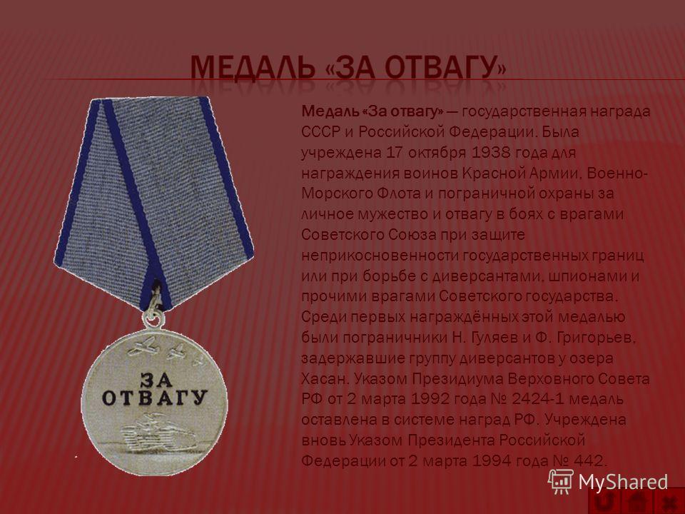 Медаль «За отвагу» государственная награда СССР и Российской Федерации. Была учреждена 17 октября 1938 года для награждения воинов Красной Армии, Военно- Морского Флота и пограничной охраны за личное мужество и отвагу в боях с врагами Советского Союз