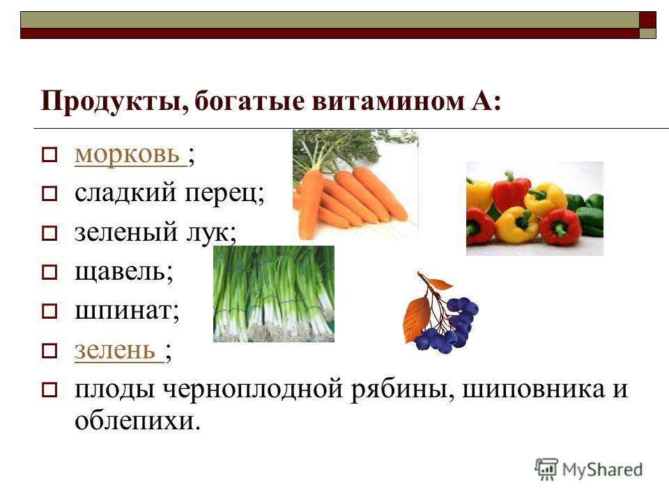 Продукты, богатые витамином А: морковь ; морковь сладкий перец; зеленый лук; щавель; шпинат; зелень ; зелень плоды черноплодной рябины, шиповника и облепихи.