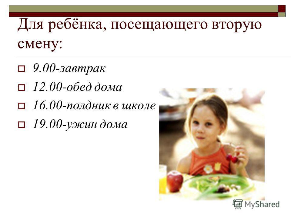 Для ребёнка, посещающего вторую смену: 9.00-завтрак 12.00-обед дома 16.00-полдник в школе 19.00-ужин дома