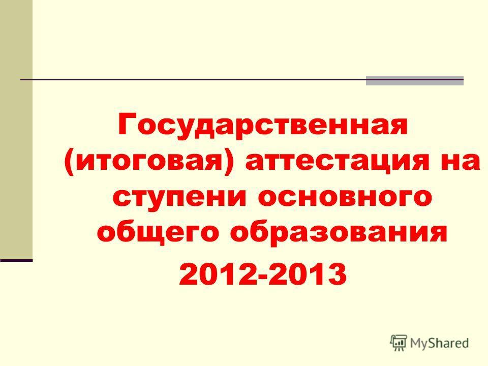 Государственная (итоговая) аттестация на ступени основного общего образования 2012-2013