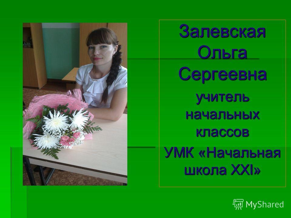 Залевская Ольга Сергеевна учитель начальных классов УМК «Начальная школа XXI»