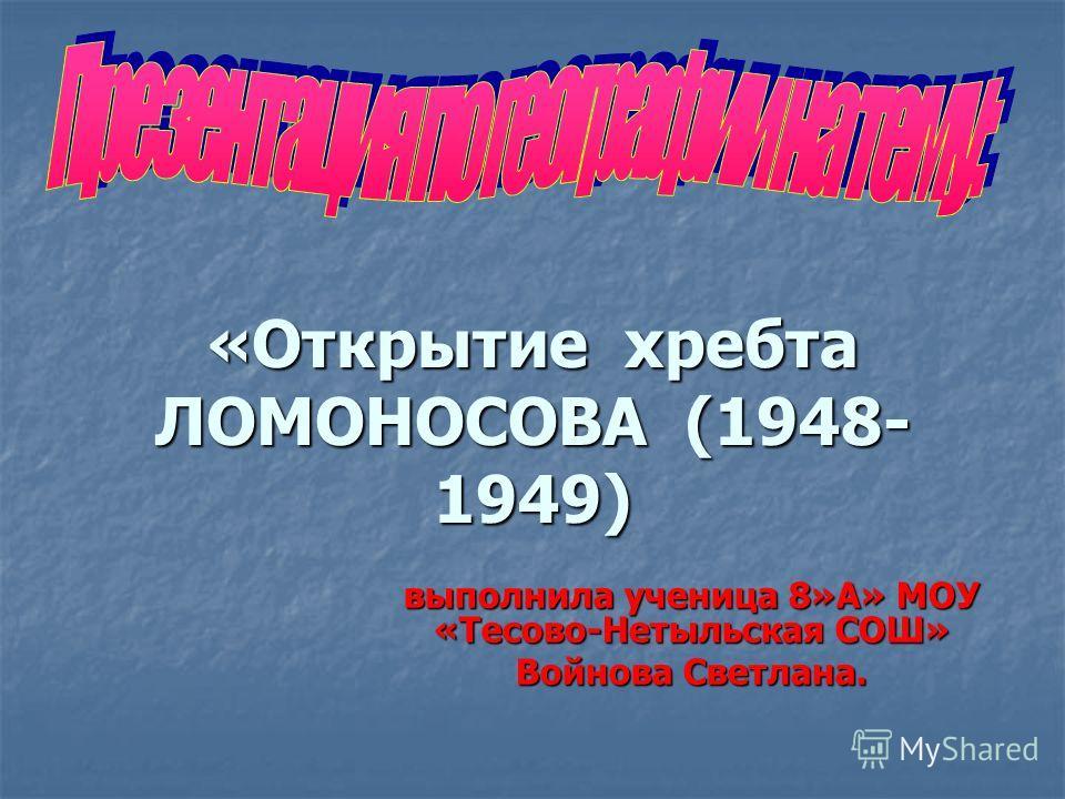«Открытие хребта ЛОМОНОСОВА (1948- 1949) выполнила ученица 8»А» МОУ «Тесово-Нетыльская СОШ» Войнова Светлана.
