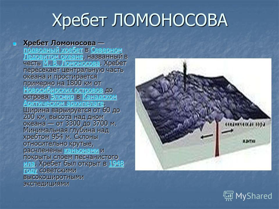 Хребет ЛОМОНОСОВА Хребет Ломоносова подводный хребет в Северном Ледовитом океане, названный в честь М. В. Ломоносова. Хребет пересекает центральную часть океана и простирается примерно на 1800 км от Новосибирских островов до острова Элсмир в Канадско