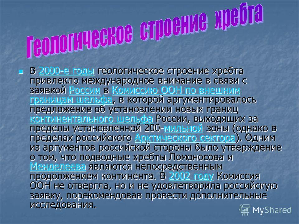 В 2000-е годы геологическое строение хребта привлекло международное внимание в связи с заявкой России в Комиссию ООН по внешним границам шельфа, в которой аргументировалось предложение об установлении новых границ континентального шельфа России, выхо