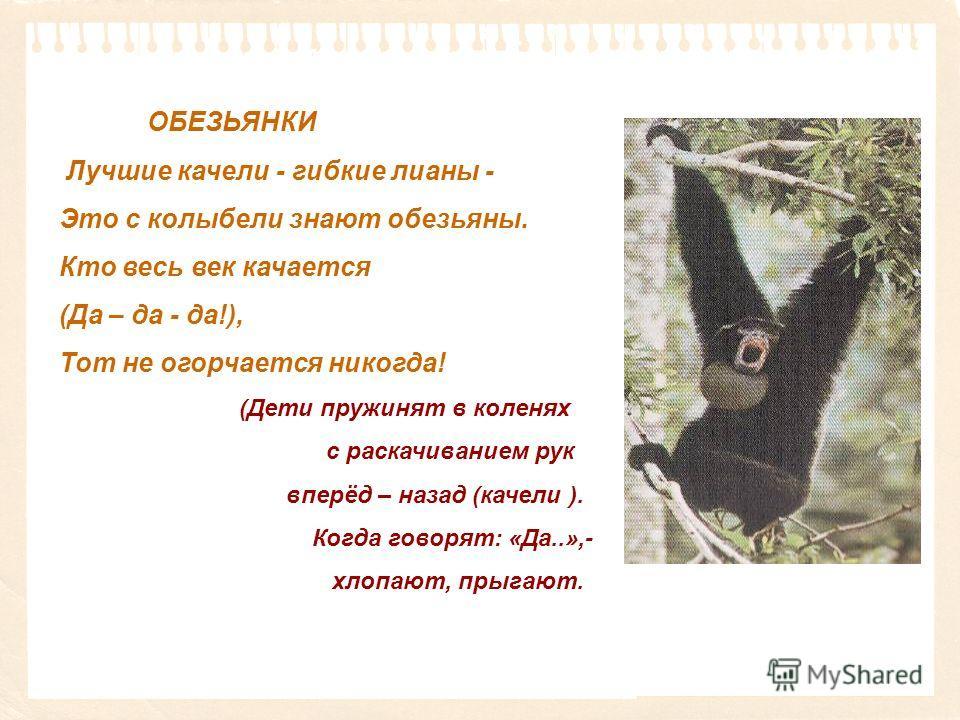 ОБЕЗЬЯНКИ Лучшие качели - гибкие лианы - Это с колыбели знают обезьяны. Кто весь век качается (Да – да - да!), Тот не огорчается никогда! (Дети пружинят в коленях с раскачиванием рук вперёд – назад (качели ). Когда говорят: «Да..»,- хлопают, прыгают.