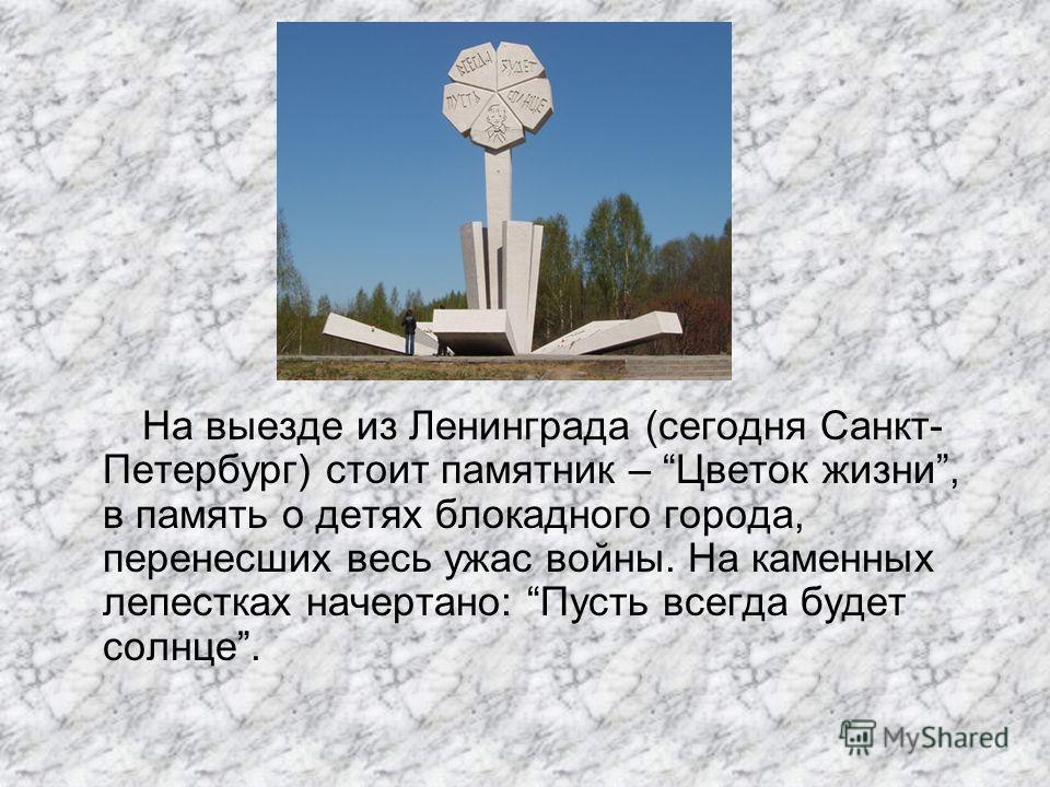 На выезде из Ленинграда (сегодня Санкт- Петербург) стоит памятник – Цветок жизни, в память о детях блокадного города, перенесших весь ужас войны. На каменных лепестках начертано: Пусть всегда будет солнце.