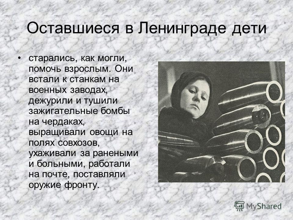 Оставшиеся в Ленинграде дети старались, как могли, помочь взрослым. Они встали к станкам на военных заводах, дежурили и тушили зажигательные бомбы на чердаках, выращивали овощи на полях совхозов, ухаживали за ранеными и больными, работали на почте, п