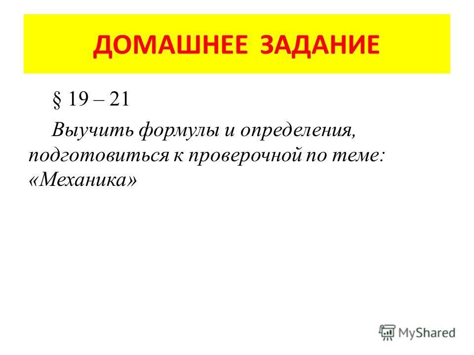 ДОМАШНЕЕ ЗАДАНИЕ § 19 – 21 Выучить формулы и определения, подготовиться к проверочной по теме: «Механика»