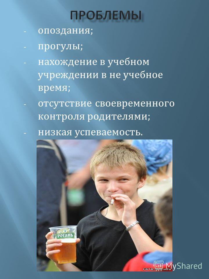 - опоздания; - прогулы; - нахождение в учебном учреждении в не учебное время; - отсутствие своевременного контроля родителями; - низкая успеваемость.
