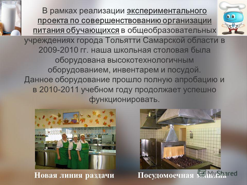 В рамках реализации экспериментального проекта по совершенствованию организации питания обучающихся в общеобразовательных учреждениях города Тольятти Самарской области в 2009-2010 гг. наша школьная столовая была оборудована высокотехнологичным оборуд