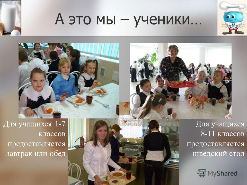 А это мы – ученики… Для учащихся 1-7 классов предоставляется завтрак или обед Для учащихся 8-11 классов предоставляется шведский стол