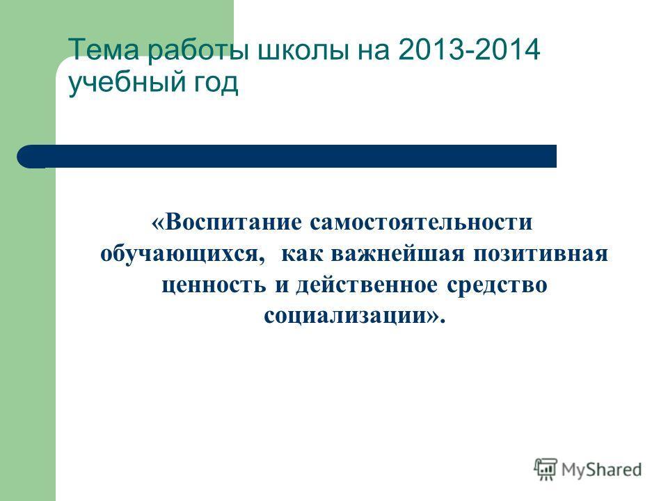 Тема работы школы на 2013-2014 учебный год «Воспитание самостоятельности обучающихся, как важнейшая позитивная ценность и действенное средство социализации».