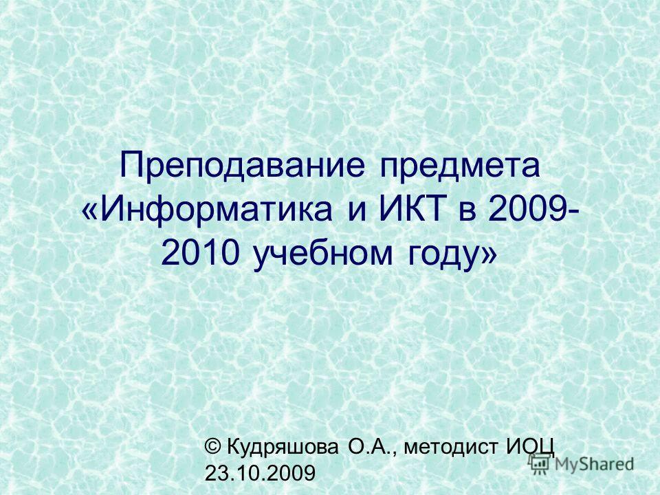 Преподавание предмета «Информатика и ИКТ в 2009- 2010 учебном году» © Кудряшова О.А., методист ИОЦ 23.10.2009