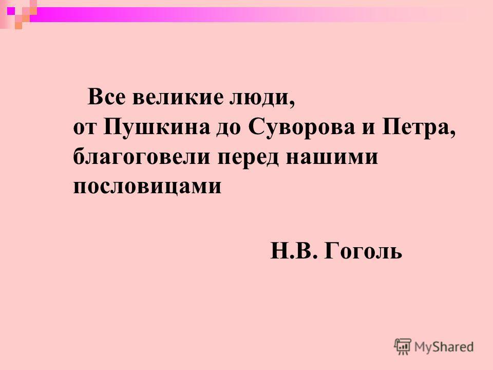 Все великие люди, от Пушкина до Суворова и Петра, благоговели перед нашими пословицами Н.В. Гоголь