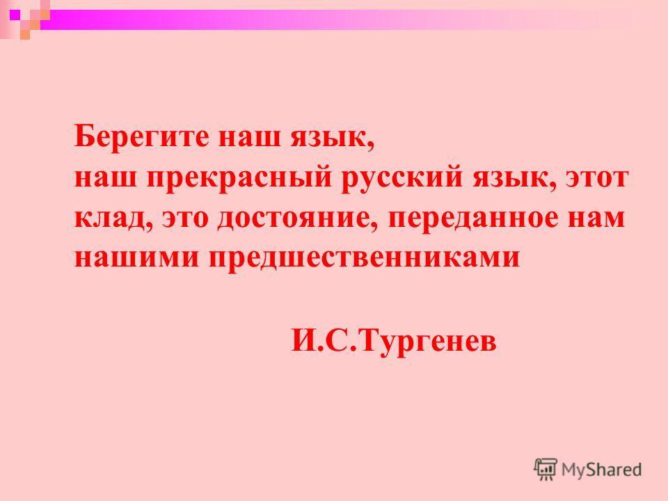 Берегите наш язык, наш прекрасный русский язык, этот клад, это достояние, переданное нам нашими предшественниками И.С.Тургенев