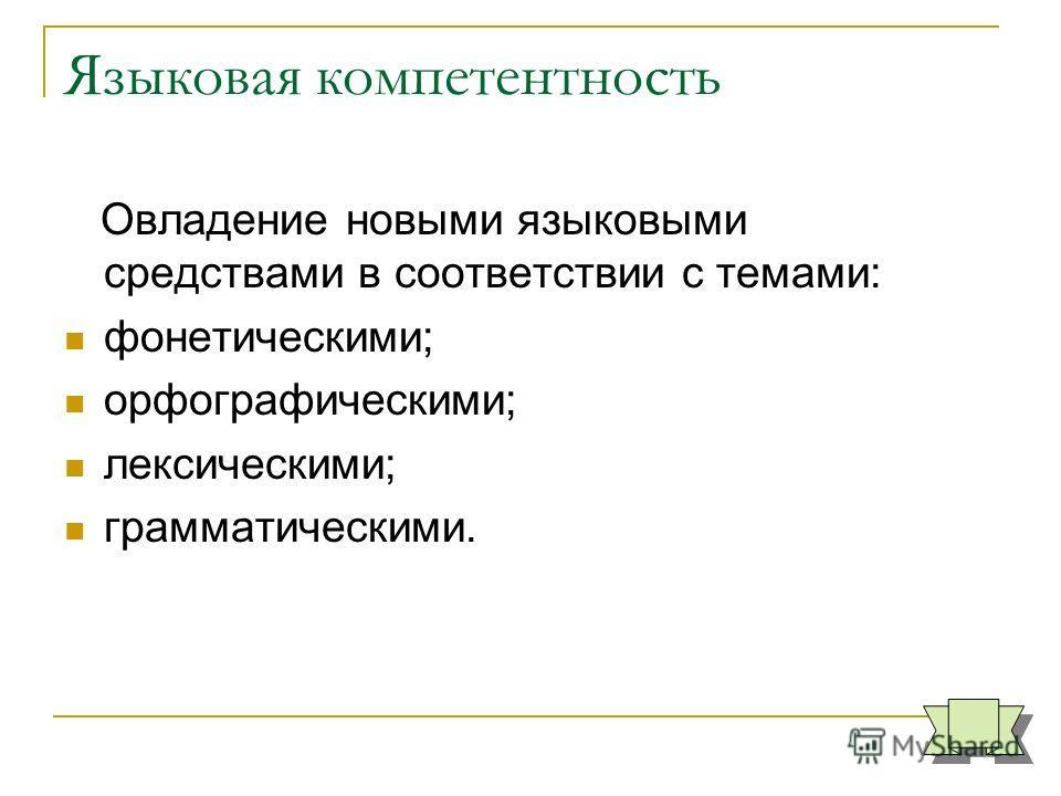 Языковая компетентность Овладение новыми языковыми средствами в соответствии с темами: фонетическими; орфографическими; лексическими; грамматическими.