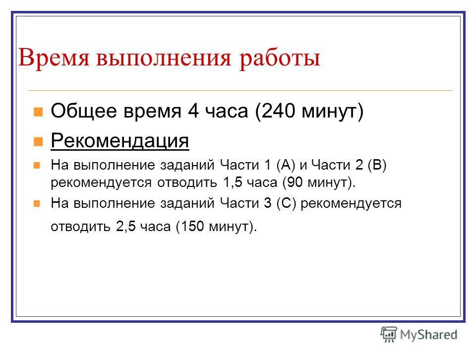 Время выполнения работы Общее время 4 часа (240 минут) Рекомендация На выполнение заданий Части 1 (А) и Части 2 (В) рекомендуется отводить 1,5 часа (90 минут). На выполнение заданий Части 3 (С) рекомендуется отводить 2,5 часа (150 минут).