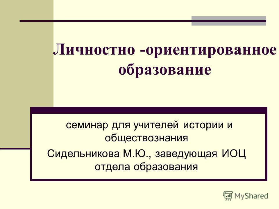 Личностно -ориентированное образование семинар для учителей истории и обществознания Сидельникова М.Ю., заведующая ИОЦ отдела образования