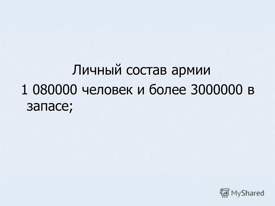 Личный состав армии Личный состав армии 1 080000 человек и более 3000000 в запасе; 1 080000 человек и более 3000000 в запасе;