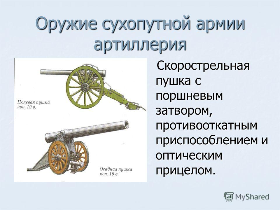 Оружие сухопутной армии артиллерия Скорострельная пушка с поршневым затвором, противооткатным приспособлением и оптическим прицелом. Скорострельная пушка с поршневым затвором, противооткатным приспособлением и оптическим прицелом.