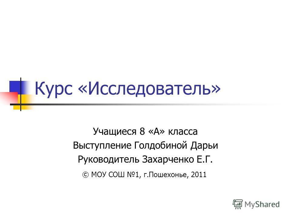 Курс «Исследователь» Учащиеся 8 «А» класса Выступление Голдобиной Дарьи Руководитель Захарченко Е.Г. © МОУ СОШ 1, г.Пошехонье, 2011