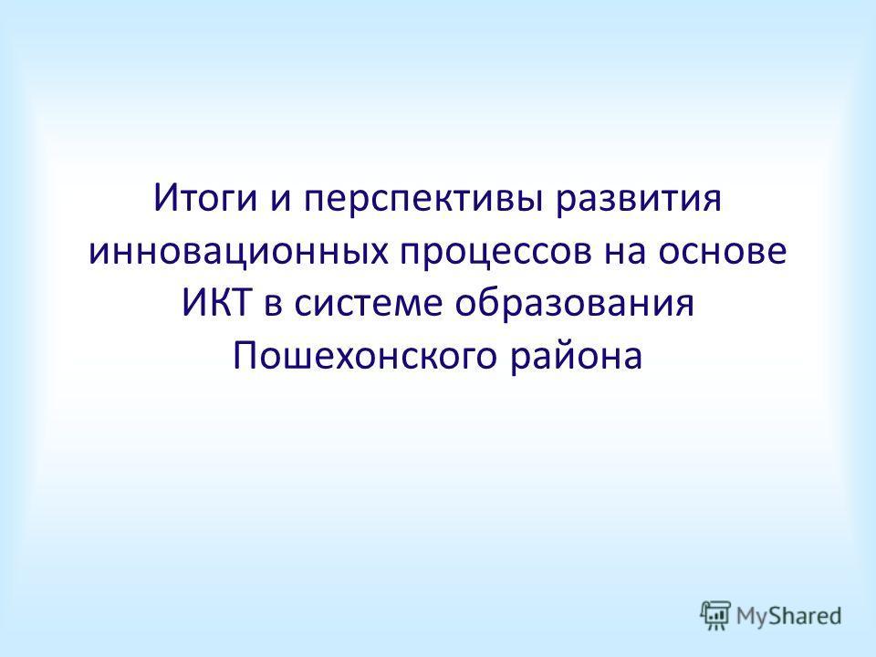 Итоги и перспективы развития инновационных процессов на основе ИКТ в системе образования Пошехонского района