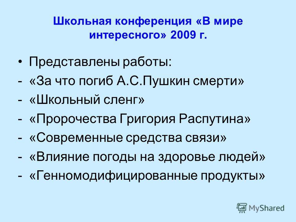 Школьная конференция «В мире интересного» 2009 г. Представлены работы: -«За что погиб А.С.Пушкин смерти» -«Школьный сленг» -«Пророчества Григория Распутина» -«Современные средства связи» -«Влияние погоды на здоровье людей» -«Генномодифицированные про