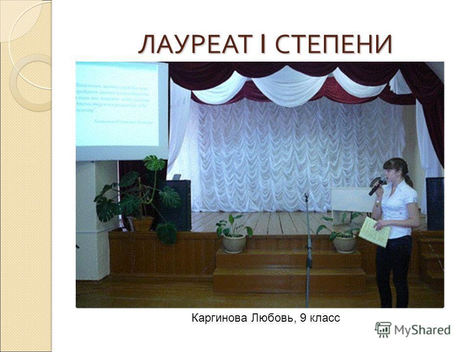 ЛАУРЕАТ I СТЕПЕНИ Каргинова Любовь, 9 класс