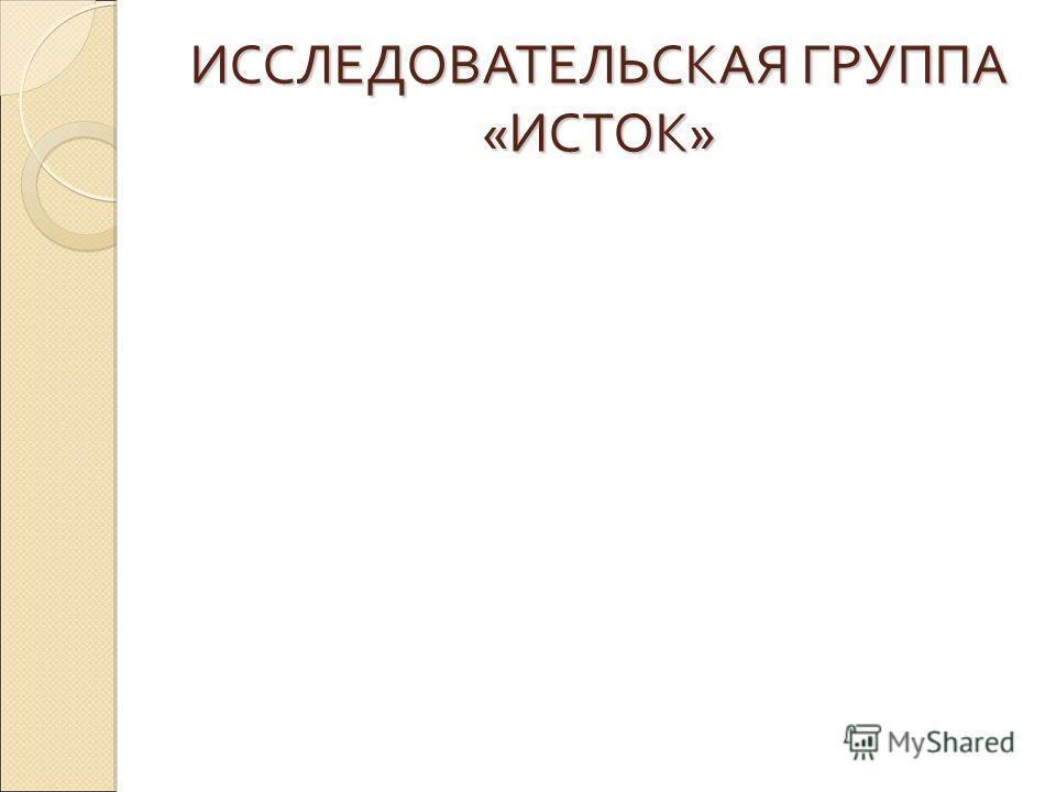 ИССЛЕДОВАТЕЛЬСКАЯ ГРУППА «ИСТОК»