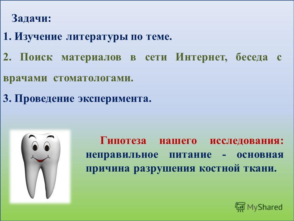 Задачи: 1. Изучение литературы по теме. 2. Поиск материалов в сети Интернет, беседа с врачами стоматологами. 3. Проведение эксперимента. Гипотеза нашего исследования: неправильное питание - основная причина разрушения костной ткани.