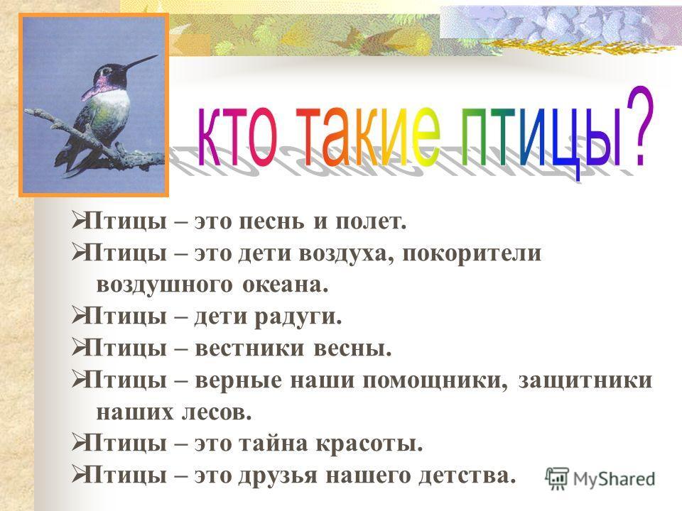 Птицы – это песнь и полет. Птицы – это дети воздуха, покорители воздушного океана. Птицы – дети радуги. Птицы – вестники весны. Птицы – верные наши помощники, защитники наших лесов. Птицы – это тайна красоты. Птицы – это друзья нашего детства.