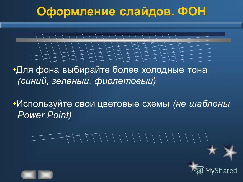Оформление слайдов. ФОН Для фона выбирайте более холодные тона (синий, зеленый, фиолетовый) Используйте свои цветовые схемы (не шаблоны Power Point)