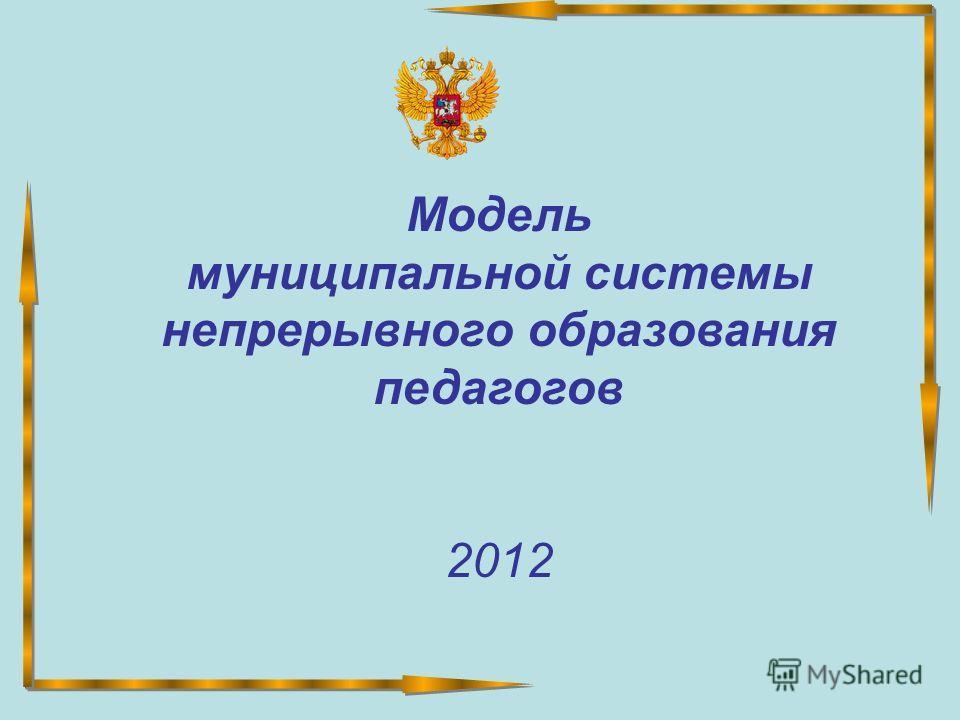 Модель муниципальной системы непрерывного образования педагогов 2012
