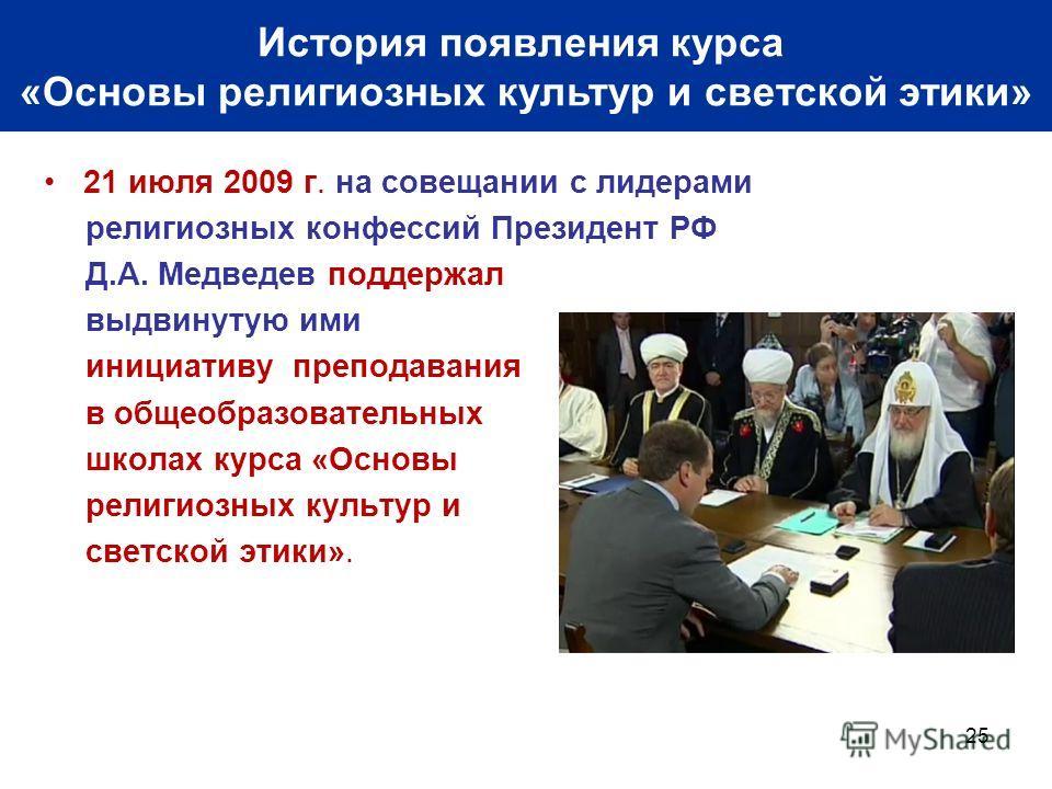 21 июля 2009 г. на совещании с лидерами религиозных конфессий Президент РФ Д.А. Медведев поддержал выдвинутую ими инициативу преподавания в общеобразовательных школах курса «Основы религиозных культур и светской этики». 25 Основные события в истории