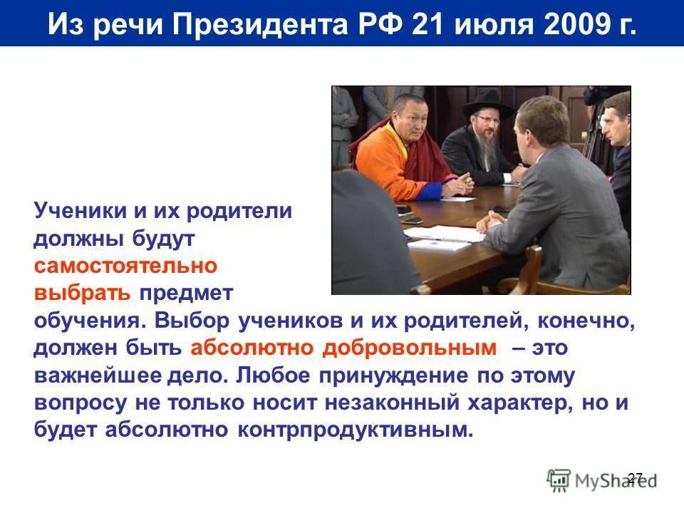 27 Из речи Президента РФ 21 июля 2009 г. Ученики и их родители должны будут самостоятельно выбрать предмет обучения. Выбор учеников и их родителей, конечно, должен быть абсолютно добровольным – это важнейшее дело. Любое принуждение по этому вопросу н