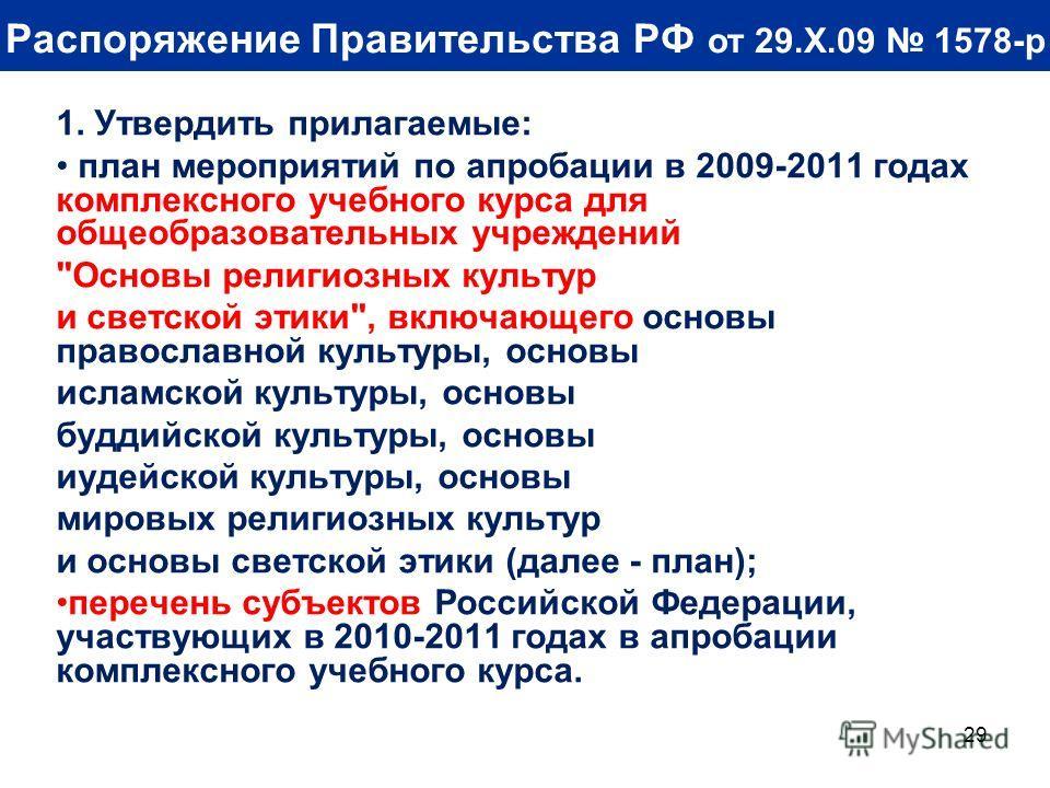29 Распоряжение Правительства РФ от 29.X.09 1578-р 1. Утвердить прилагаемые: план мероприятий по апробации в 2009-2011 годах комплексного учебного курса для общеобразовательных учреждений