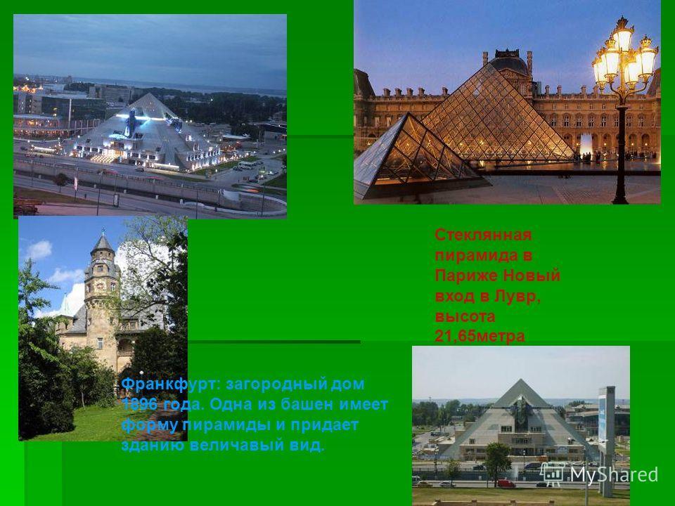 Стеклянная пирамида в Париже Новый вход в Лувр, высота 21,65метра Франкфурт: загородный дом 1896 года. Одна из башен имеет форму пирамиды и придает зданию величавый вид.