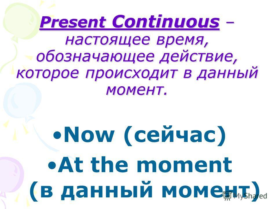 Present Continuous – настоящее время, обозначающее действие, которое происходит в данный момент. Now (сейчас) At the moment (в данный момент)