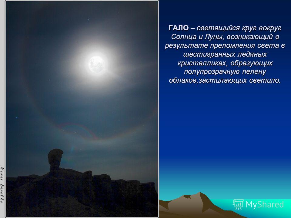 ГАЛО – светящийся круг вокруг Солнца и Луны, возникающий в результате преломления света в шестигранных ледяных кристалликах, образующих полупрозрачную пелену облаков,застилающих светило.
