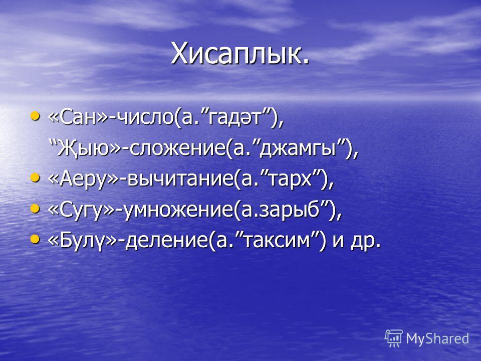 Хисаплык. «Сан»-число(а.гадәт), «Сан»-число(а.гадәт), Җыю»-сложение(а.джамгы), Җыю»-сложение(а.джамгы), «Аеру»-вычитание(а.тарх), «Аеру»-вычитание(а.тарх), «Сугу»-умножение(а.зарыб), «Сугу»-умножение(а.зарыб), «Булү»-деление(а.таксим) и др. «Булү»-де