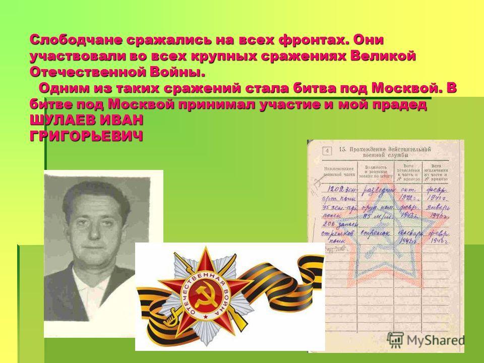 Слободчане сражались на всех фронтах. Они участвовали во всех крупных сражениях Великой Отечественной Войны. Одним из таких сражений стала битва под Москвой. В битве под Москвой принимал участие и мой прадед ШУЛАЕВ ИВАН ГРИГОРЬЕВИЧ