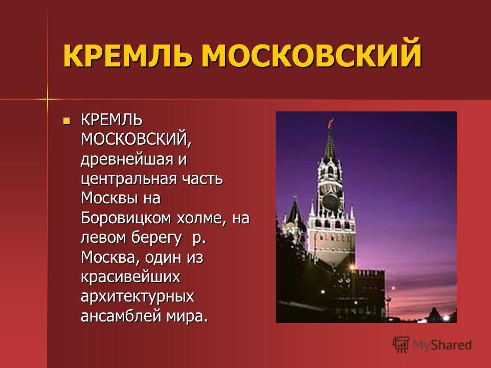 КРЕМЛЬ МОСКОВСКИЙ КРЕМЛЬ МОСКОВСКИЙ, древнейшая и центральная часть Москвы на Боровицком холме, на левом берегу р. Москва, один из красивейших архитектурных ансамблей мира. КРЕМЛЬ МОСКОВСКИЙ, древнейшая и центральная часть Москвы на Боровицком холме,