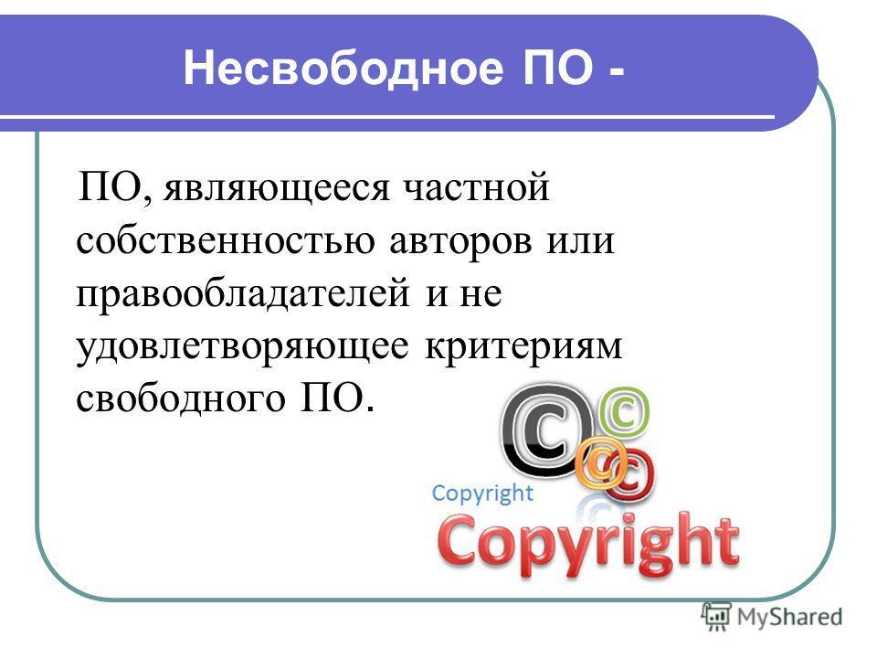 Несвободное ПО - ПО, являющееся частной собственностью авторов или правообладателей и не удовлетворяющее критериям свободного ПО.