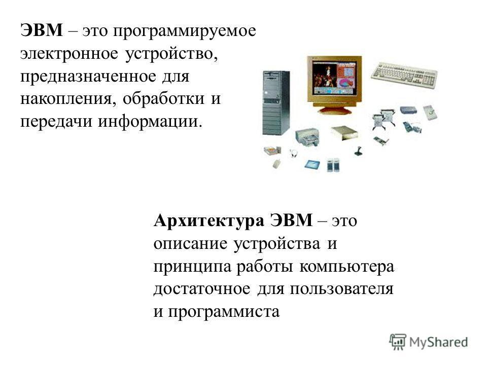 ЭВМ – это программируемое электронное устройство, предназначенное для накопления, обработки и передачи информации. Архитектура ЭВМ – это описание устройства и принципа работы компьютера достаточное для пользователя и программиста