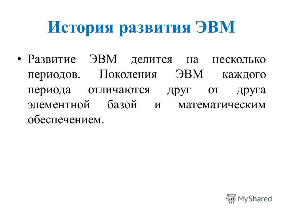 История развития ЭВМ Развитие ЭВМ делится на несколько периодов. Поколения ЭВМ каждого периода отличаются друг от друга элементной базой и математическим обеспечением.